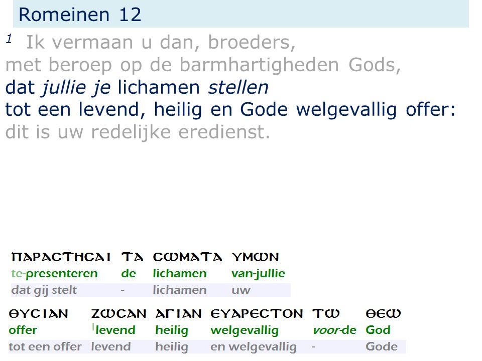 Romeinen 12 1 Ik vermaan u dan, broeders, met beroep op de barmhartigheden Gods, dat jullie je lichamen stellen tot een levend, heilig en Gode welgeva