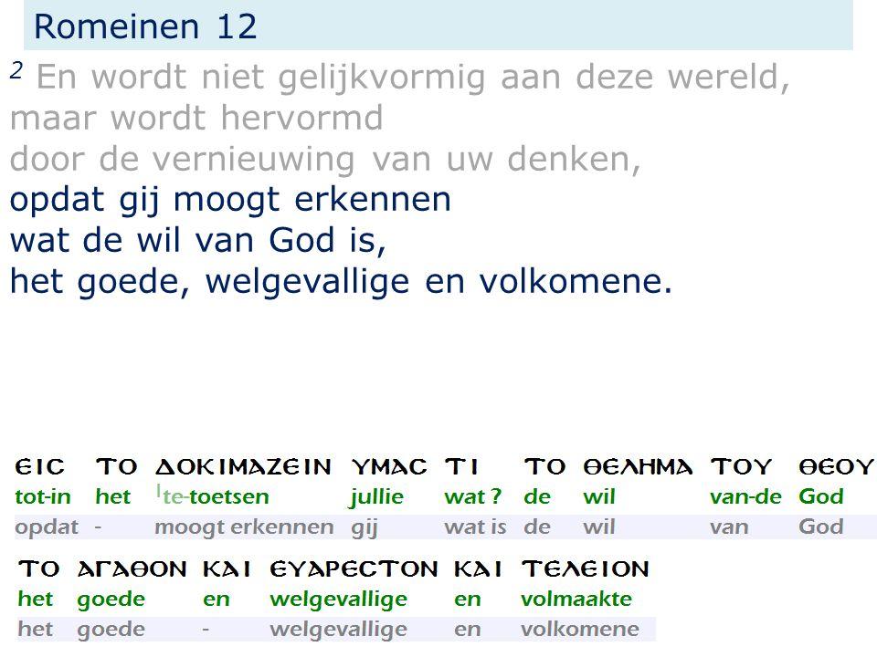 Romeinen 12 2 En wordt niet gelijkvormig aan deze wereld, maar wordt hervormd door de vernieuwing van uw denken, opdat gij moogt erkennen wat de wil van God is, het goede, welgevallige en volkomene.