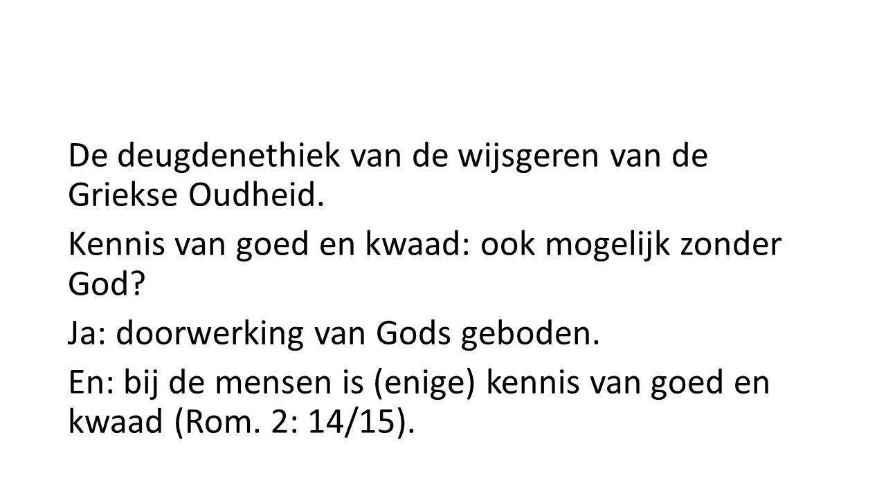 De deugdenethiek van de wijsgeren van de Griekse Oudheid. Kennis van goed en kwaad: ook mogelijk zonder God? Ja: doorwerking van Gods geboden. En: bij
