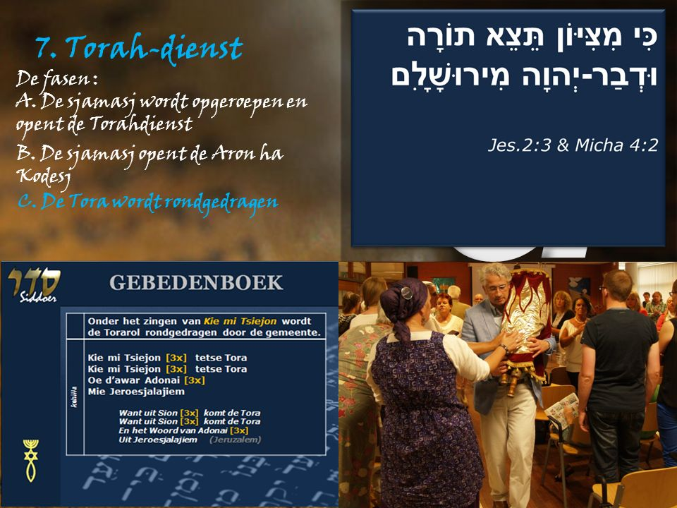 7. Torah-dienst De fasen : A. De sjamasj wordt opgeroepen en opent de Torahdienst B.