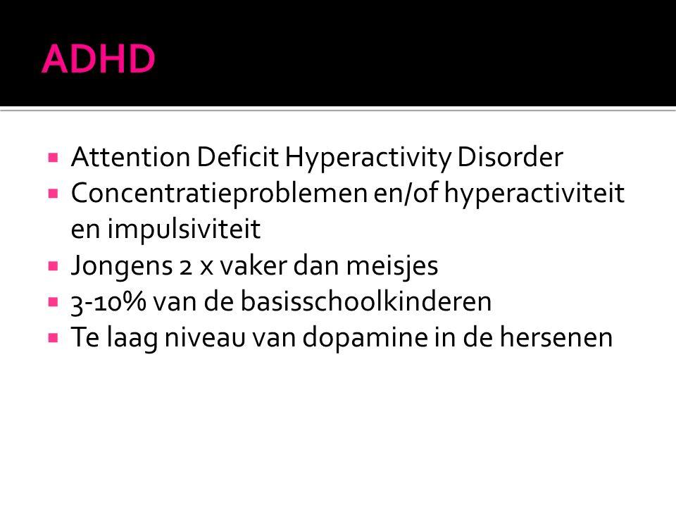 Attention Deficit Hyperactivity Disorder  Concentratieproblemen en/of hyperactiviteit en impulsiviteit  Jongens 2 x vaker dan meisjes  3-10% van de basisschoolkinderen  Te laag niveau van dopamine in de hersenen