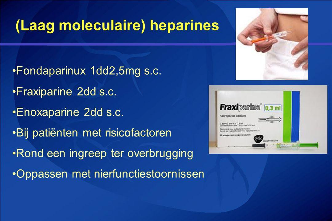 (Laag moleculaire) heparines Fondaparinux 1dd2,5mg s.c. Fraxiparine 2dd s.c. Enoxaparine 2dd s.c. Bij patiënten met risicofactoren Rond een ingreep te