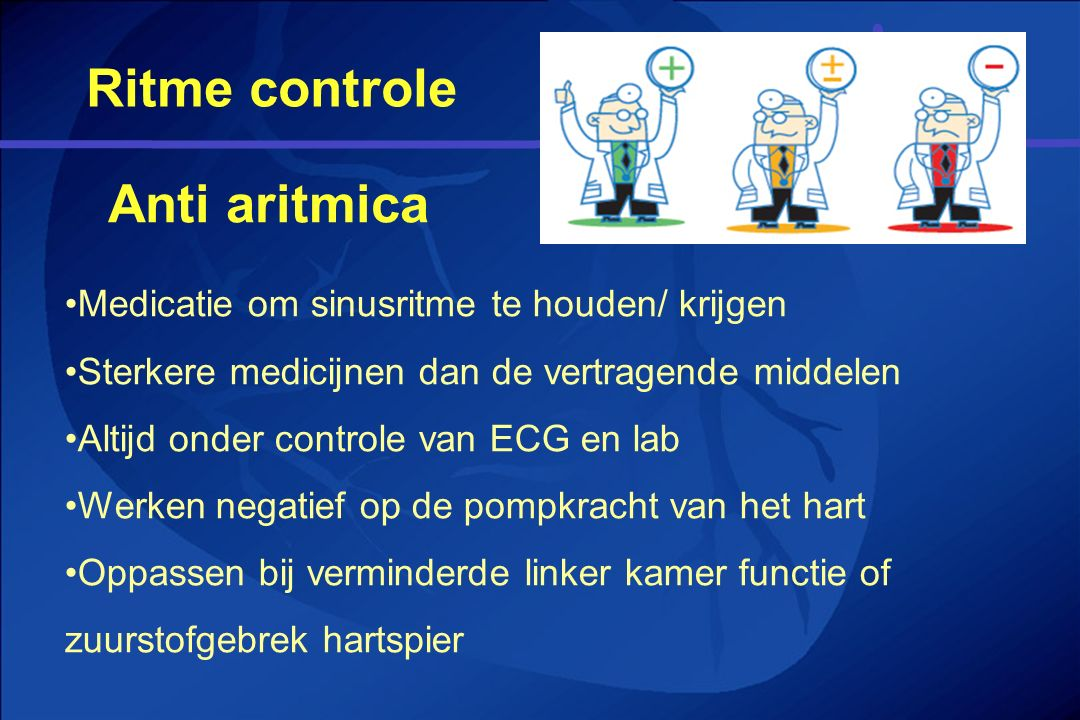 Ritme controle Medicatie om sinusritme te houden/ krijgen Sterkere medicijnen dan de vertragende middelen Altijd onder controle van ECG en lab Werken