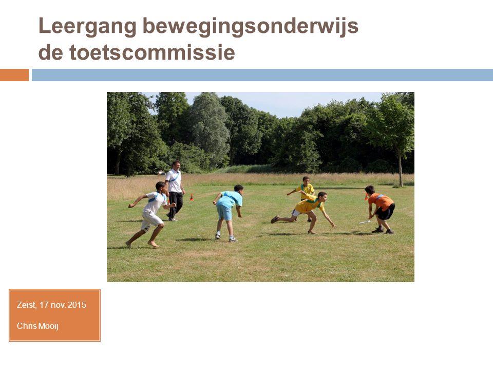Leergang bewegingsonderwijs de toetscommissie Zeist, 17 nov. 2015 Chris Mooij