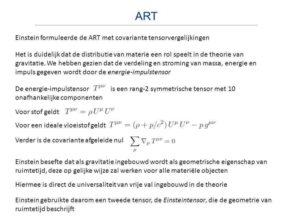 ART Einstein formuleerde de ART met covariante tensorvergelijkingen Het is duidelijk dat de distributie van materie een rol speelt in de theorie van g