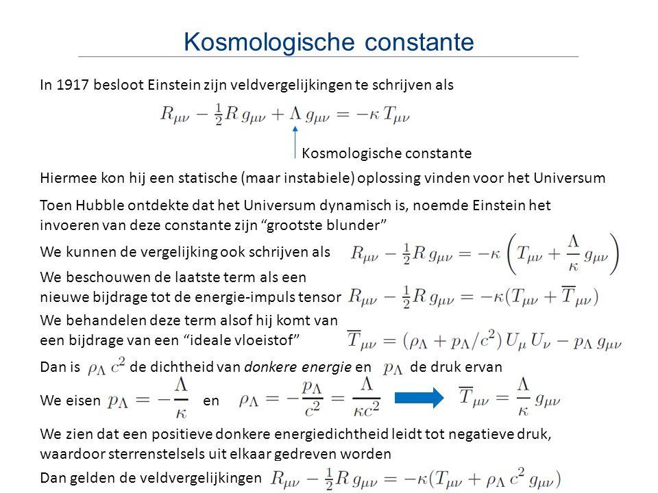 Dan is de dichtheid van donkere energie en de druk ervan Kosmologische constante In 1917 besloot Einstein zijn veldvergelijkingen te schrijven als Hie