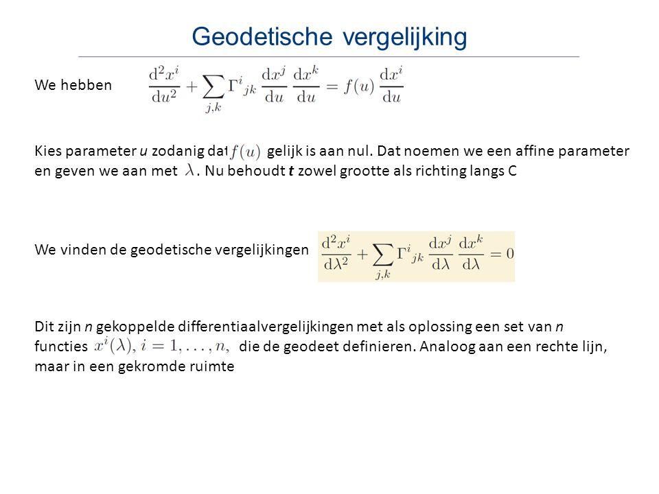 Geodetische vergelijking Dit zijn n gekoppelde differentiaalvergelijkingen met als oplossing een set van n functies die de geodeet definieren. Analoog