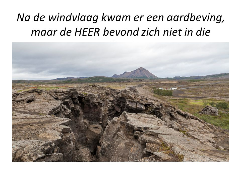 Na de windvlaag kwam er een aardbeving, maar de HEER bevond zich niet in die aardbeving.