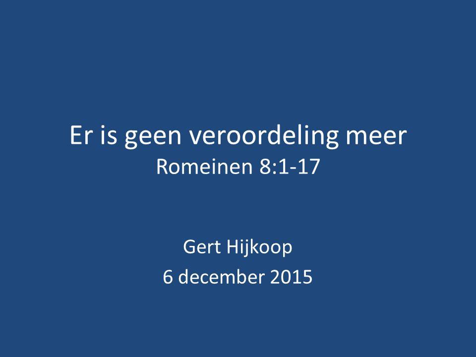 Er is geen veroordeling meer Romeinen 8:1-17 Gert Hijkoop 6 december 2015