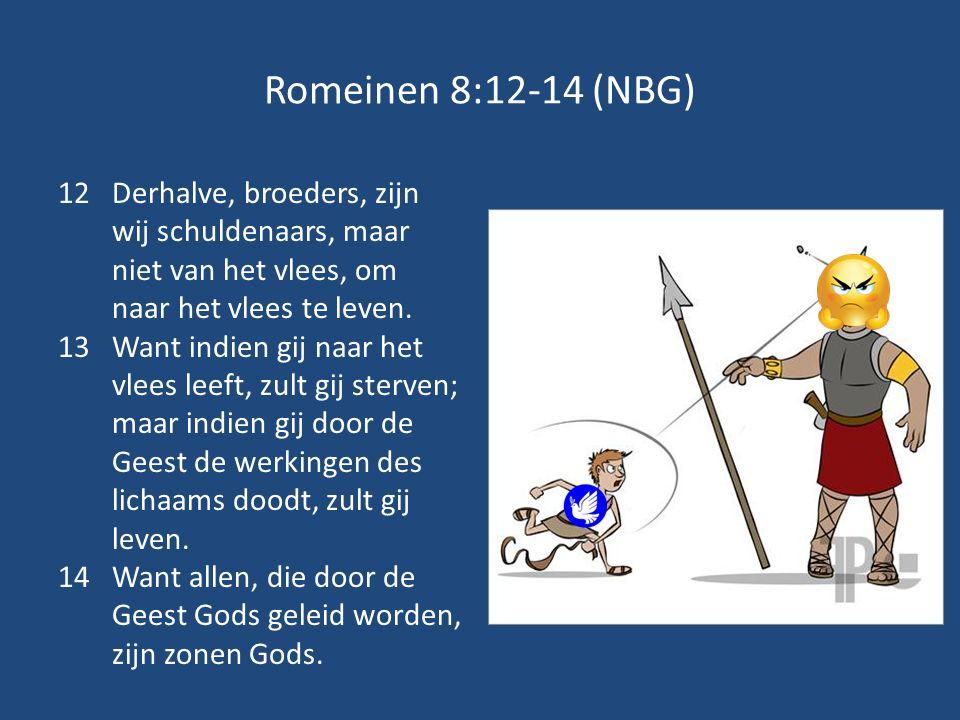 Romeinen 8:12-14 (NBG) 12Derhalve, broeders, zijn wij schuldenaars, maar niet van het vlees, om naar het vlees te leven. 13Want indien gij naar het vl