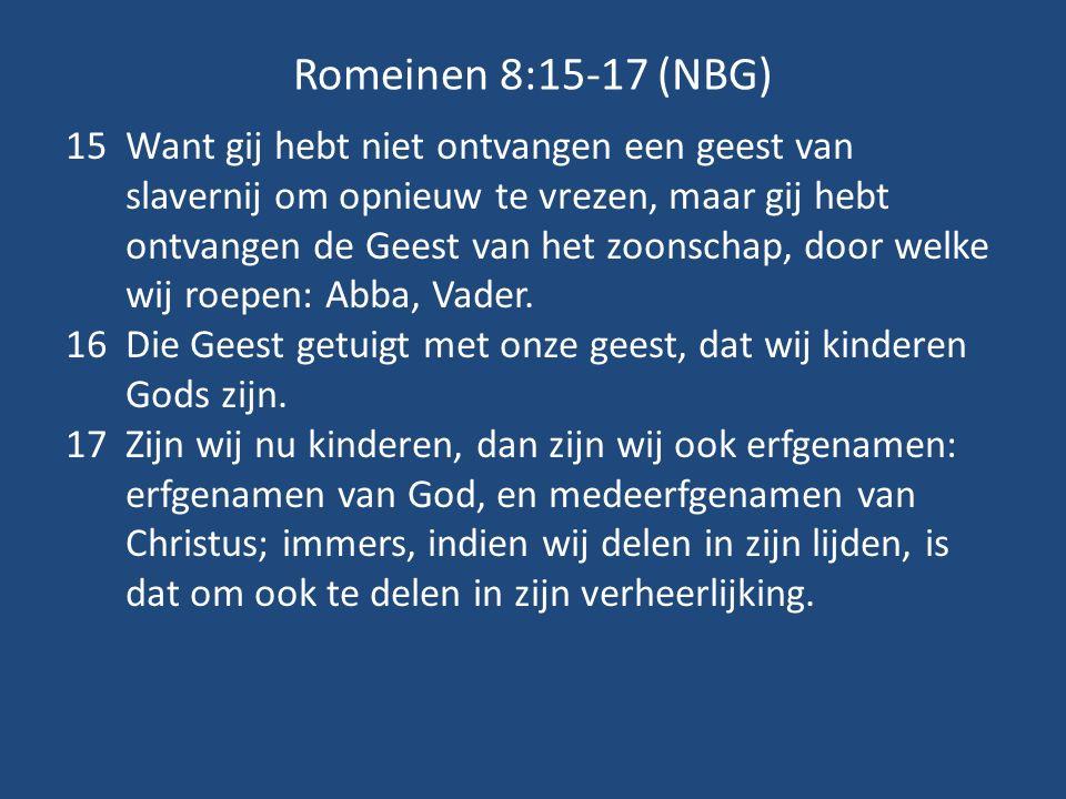 Romeinen 8:15-17 (NBG) 15Want gij hebt niet ontvangen een geest van slavernij om opnieuw te vrezen, maar gij hebt ontvangen de Geest van het zoonschap