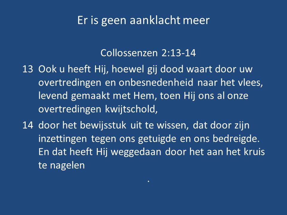Er is geen aanklacht meer Collossenzen 2:13-14 13Ook u heeft Hij, hoewel gij dood waart door uw overtredingen en onbesnedenheid naar het vlees, levend