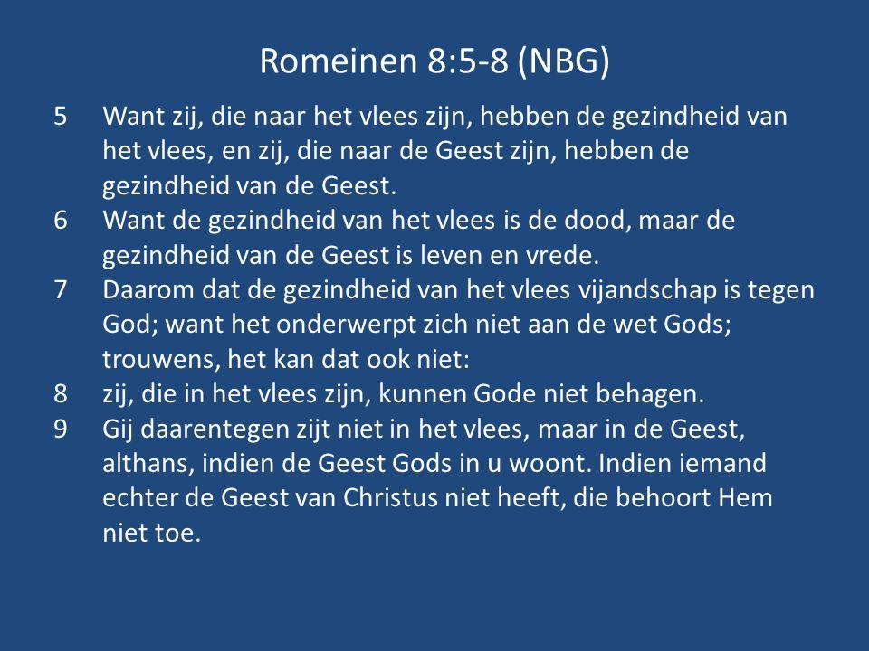Romeinen 8:5-8 (NBG) 5Want zij, die naar het vlees zijn, hebben de gezindheid van het vlees, en zij, die naar de Geest zijn, hebben de gezindheid van