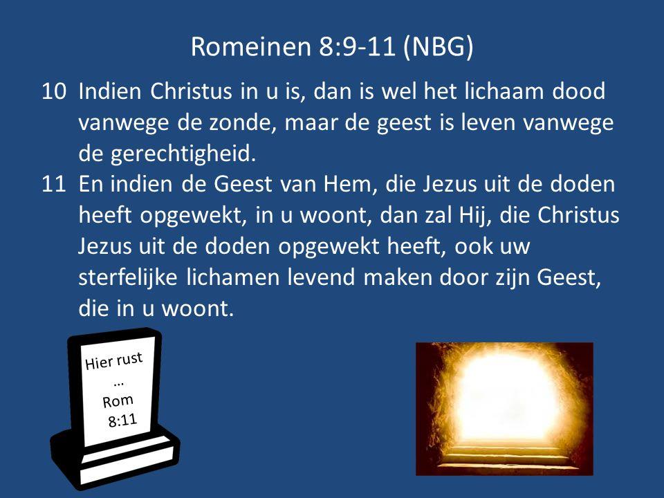 Romeinen 8:9-11 (NBG) 10Indien Christus in u is, dan is wel het lichaam dood vanwege de zonde, maar de geest is leven vanwege de gerechtigheid. 11En i