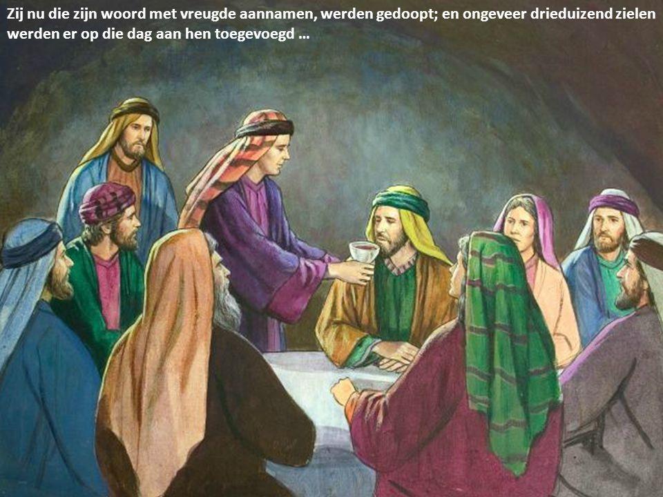Zij nu die zijn woord met vreugde aannamen, werden gedoopt; en ongeveer drieduizend zielen werden er op die dag aan hen toegevoegd …