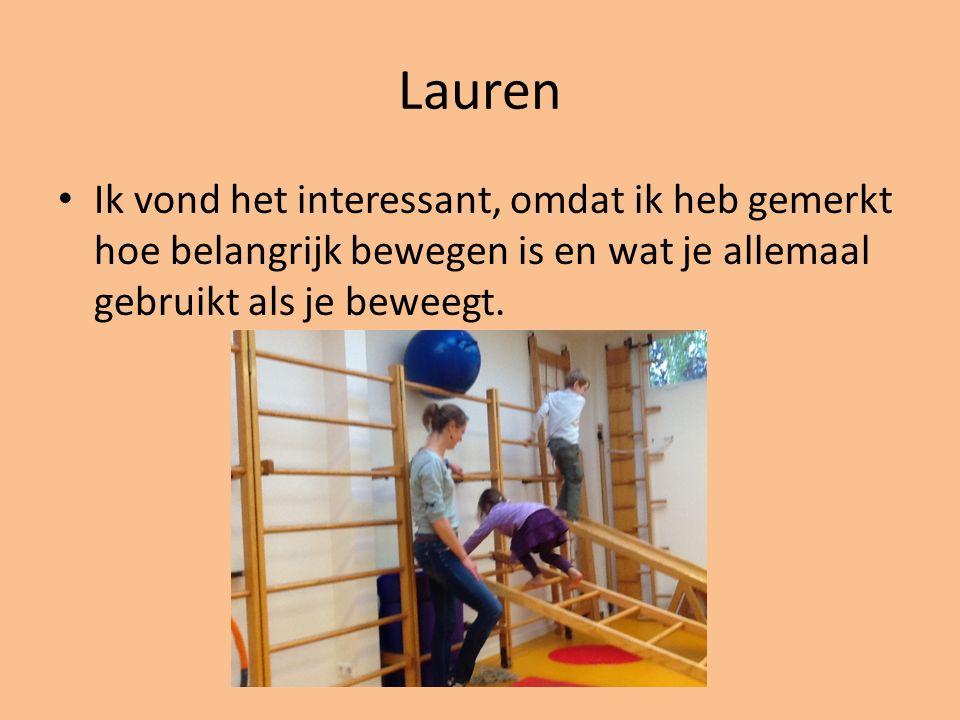 Lauren Ik vond het interessant, omdat ik heb gemerkt hoe belangrijk bewegen is en wat je allemaal gebruikt als je beweegt.
