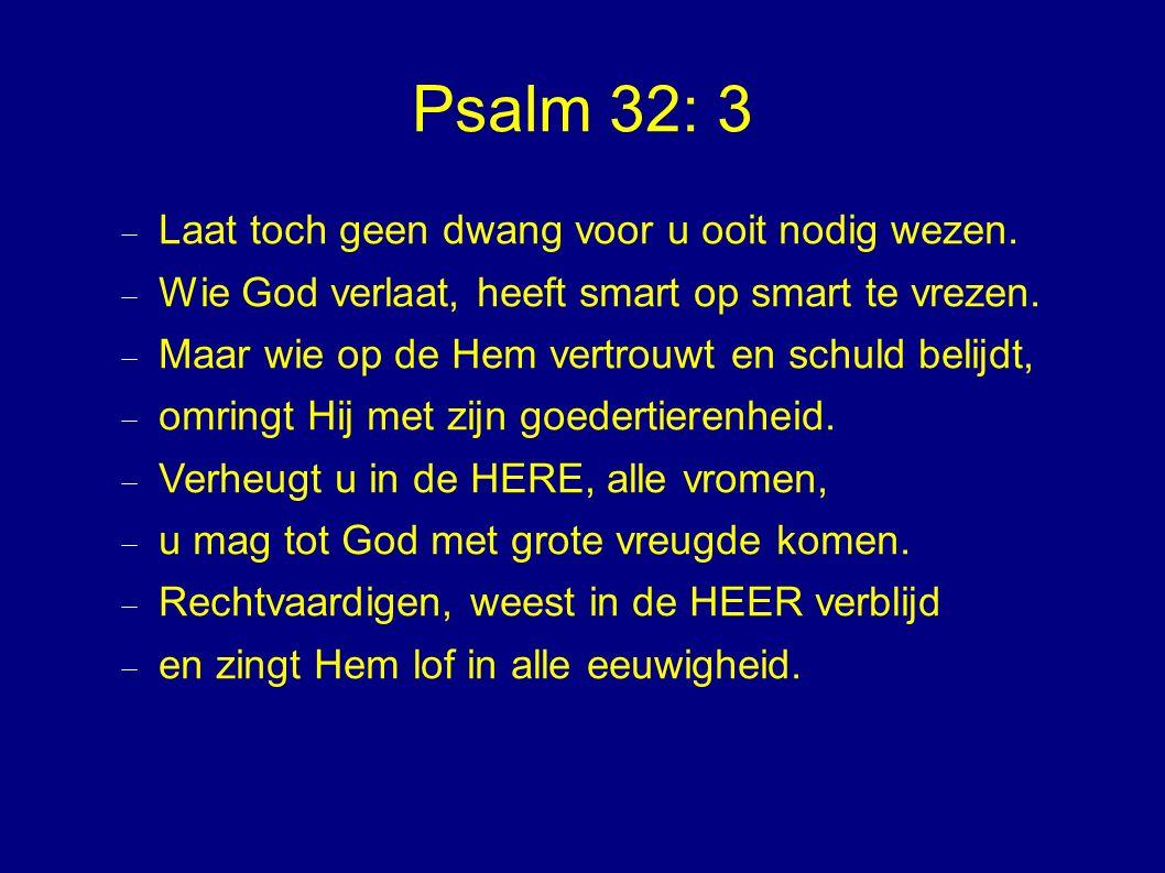 Psalm 32: 3  Laat toch geen dwang voor u ooit nodig wezen.  Wie God verlaat, heeft smart op smart te vrezen.  Maar wie op de Hem vertrouwt en schul