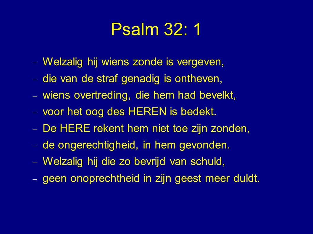 Psalm 32: 1  Welzalig hij wiens zonde is vergeven,  die van de straf genadig is ontheven,  wiens overtreding, die hem had bevelkt,  voor het oog d