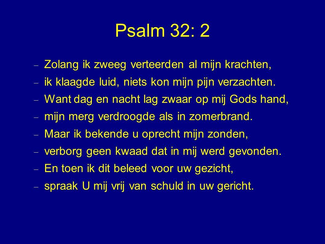Psalm 32: 2  Zolang ik zweeg verteerden al mijn krachten,  ik klaagde luid, niets kon mijn pijn verzachten.  Want dag en nacht lag zwaar op mij God