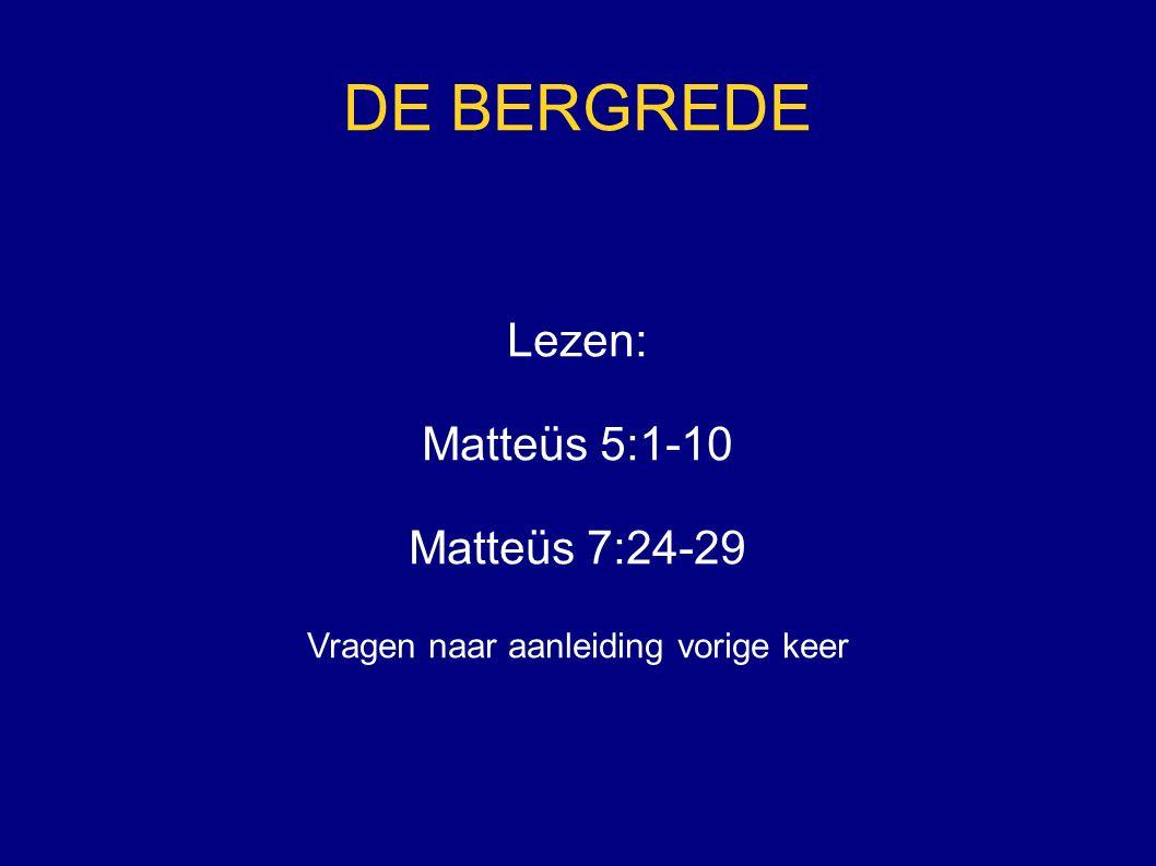 DE BERGREDE Lezen: Matteüs 5:1-10 Matteüs 7:24-29 Vragen naar aanleiding vorige keer