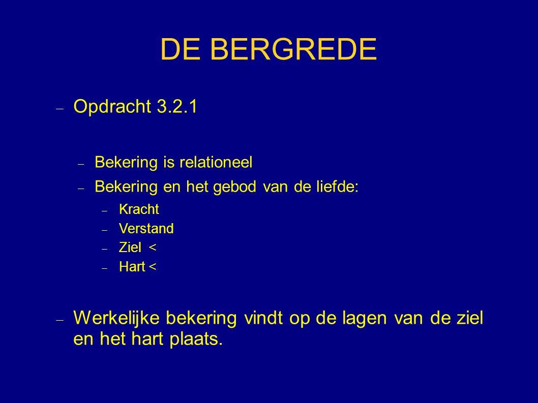 DE BERGREDE  Opdracht 3.2.1  Bekering is relationeel  Bekering en het gebod van de liefde:  Kracht  Verstand  Ziel <  Hart <  Werkelijke bekering vindt op de lagen van de ziel en het hart plaats.