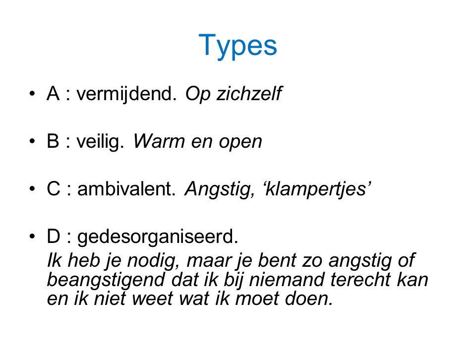 Types A : vermijdend.Op zichzelf B : veilig. Warm en open C : ambivalent.