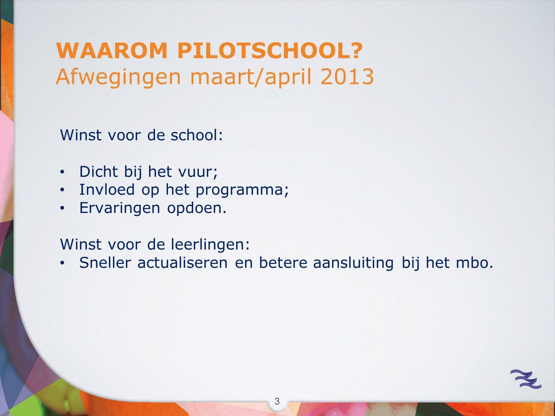 3 WAAROM PILOTSCHOOL? Afwegingen maart/april 2013 Winst voor de school: Dicht bij het vuur; Invloed op het programma; Ervaringen opdoen. Winst voor de