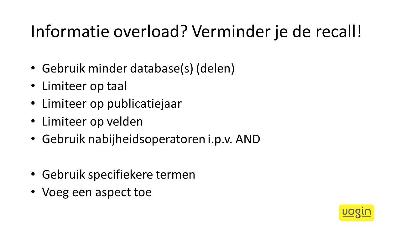 Informatie overload? Verminder je de recall! Gebruik minder database(s) (delen) Limiteer op taal Limiteer op publicatiejaar Limiteer op velden Gebruik