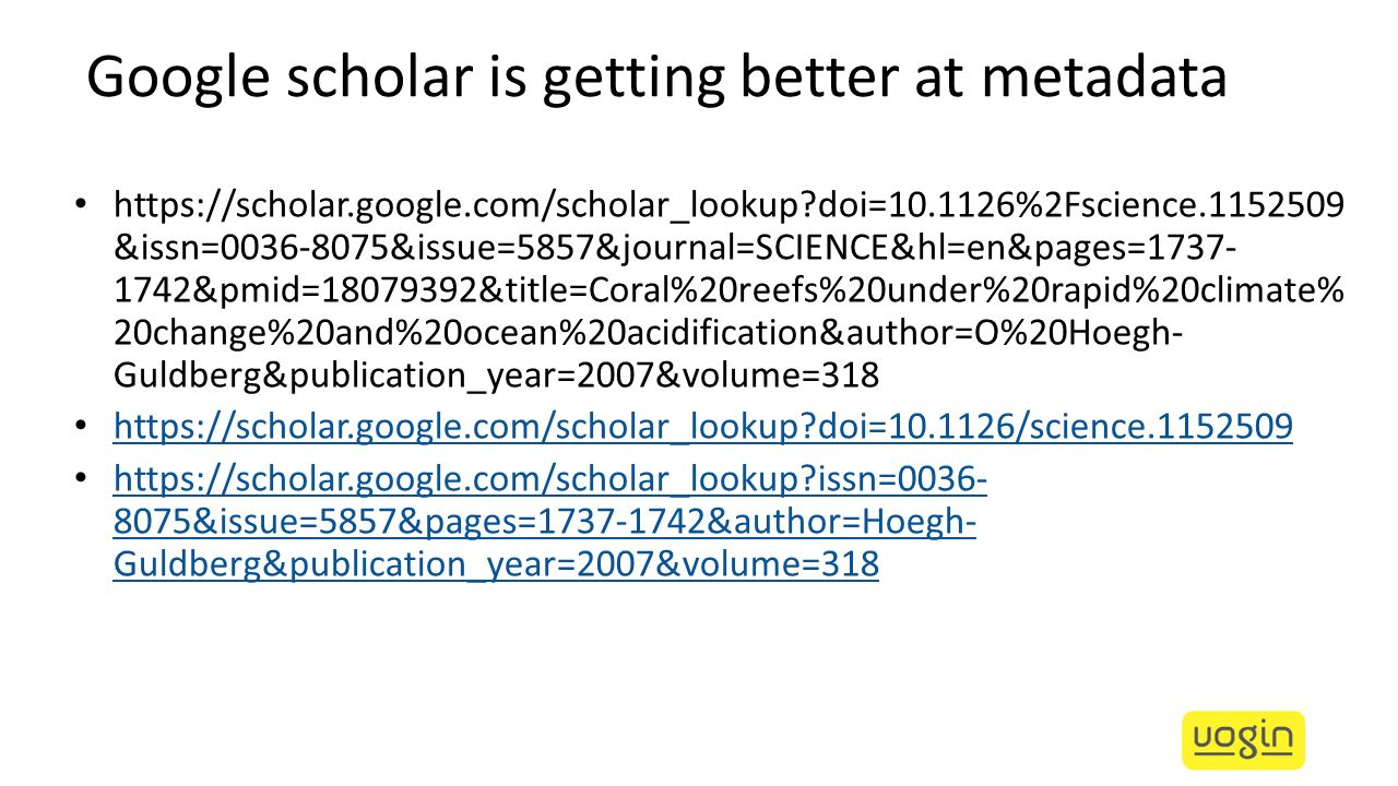 Google scholar is getting better at metadata https://scholar.google.com/scholar_lookup?doi=10.1126%2Fscience.1152509 &issn=0036-8075&issue=5857&journa