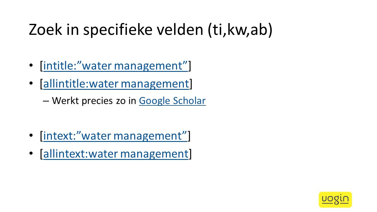 Zoek in specifieke velden (ti,kw,ab) [intitle: water management ]intitle: water management [allintitle:water management]allintitle:water management – Werkt precies zo in Google ScholarGoogle Scholar [intext: water management ]intext: water management [allintext:water management]allintext:water management