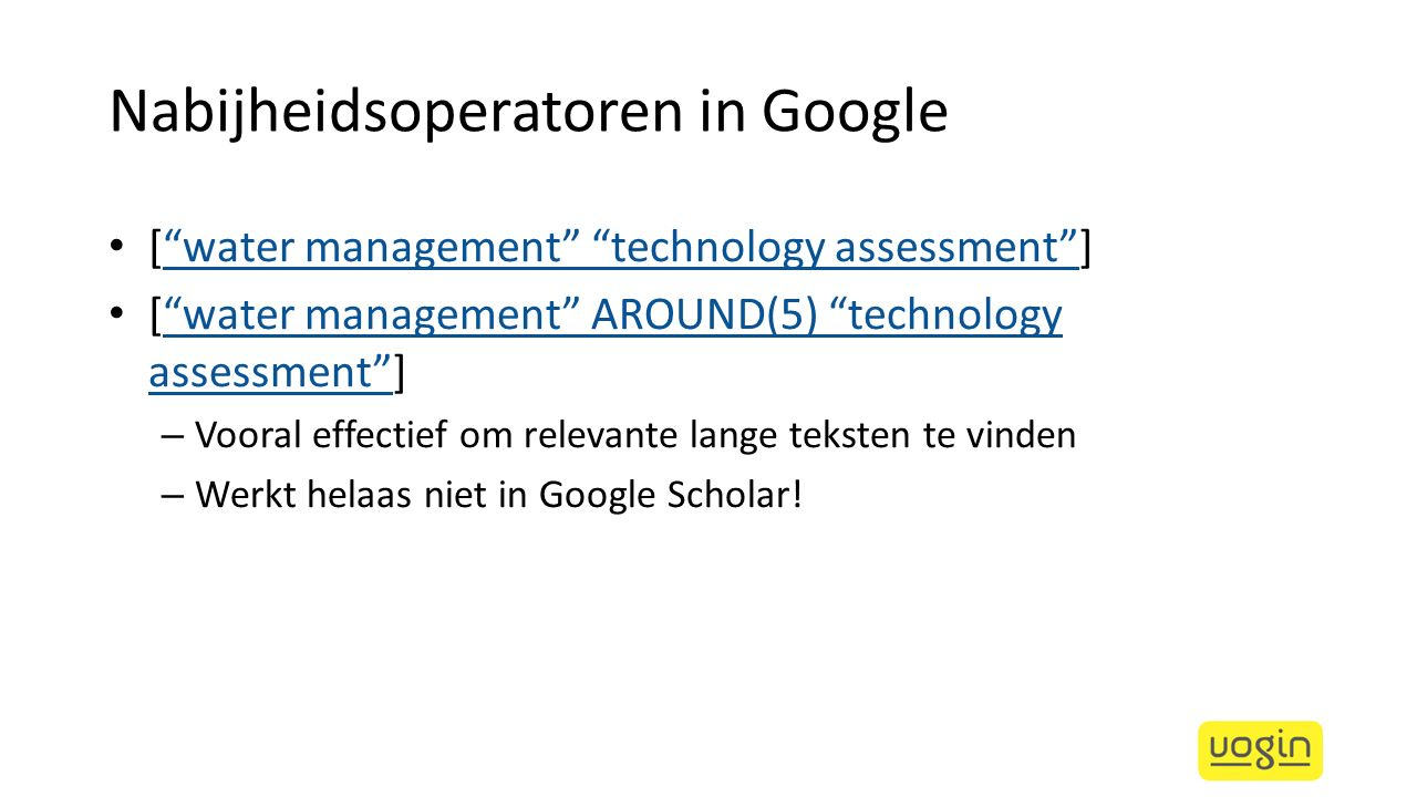 Nabijheidsoperatoren in Google [ water management technology assessment ] water management technology assessment [ water management AROUND(5) technology assessment ] water management AROUND(5) technology assessment – Vooral effectief om relevante lange teksten te vinden – Werkt helaas niet in Google Scholar!