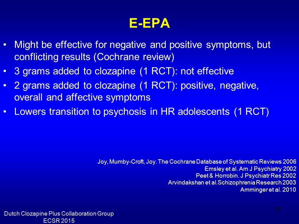 E-EPA Might be effective for negative and positive symptoms, but conflicting results (Cochrane review) 3 grams added to clozapine (1 RCT): not effective 2 grams added to clozapine (1 RCT): positive, negative, overall and affective symptoms Lowers transition to psychosis in HR adolescents (1 RCT) Joy, Mumby-Croft, Joy.