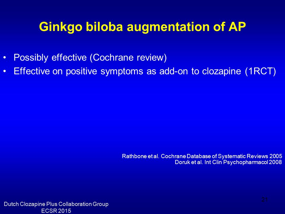 Ginkgo biloba augmentation of AP Possibly effective (Cochrane review) Effective on positive symptoms as add-on to clozapine (1RCT) Rathbone et al. Coc