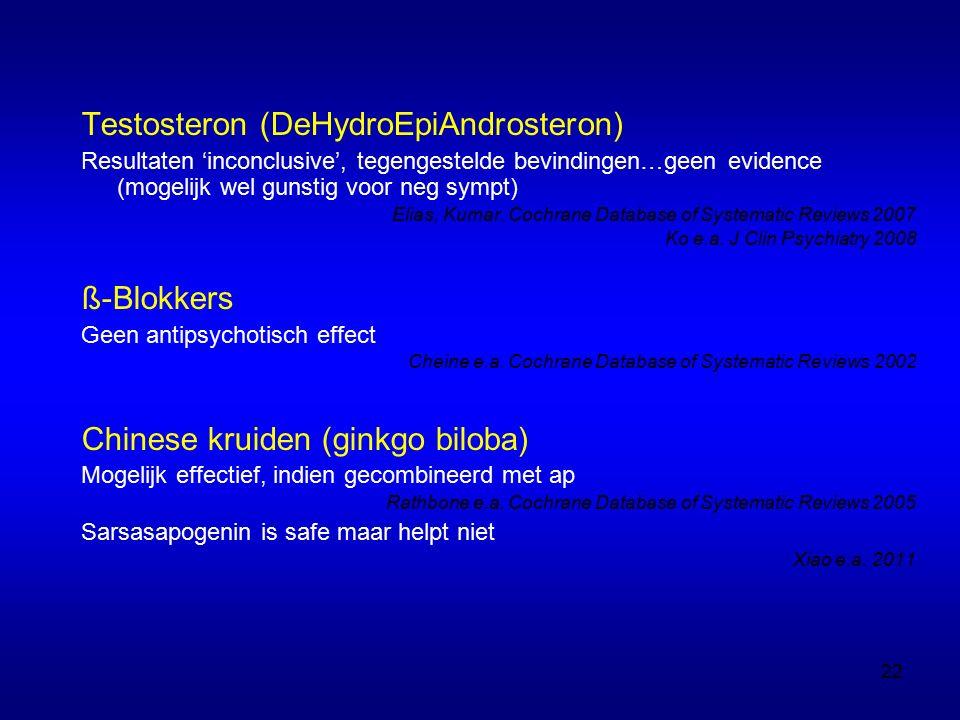 Testosteron (DeHydroEpiAndrosteron) Resultaten 'inconclusive', tegengestelde bevindingen…geen evidence (mogelijk wel gunstig voor neg sympt) Elias, Kumar.