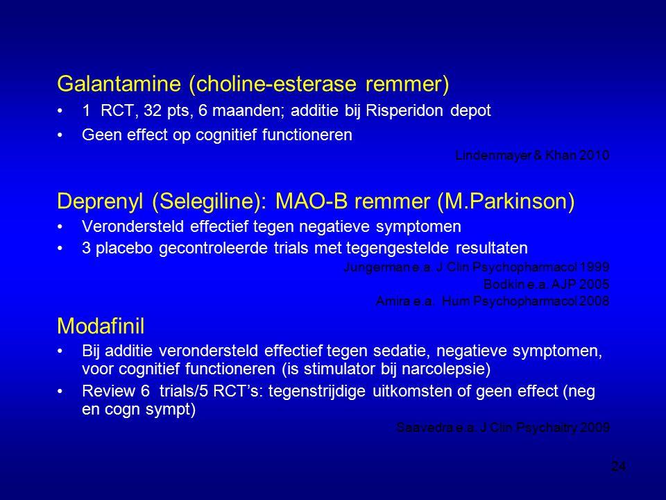 Galantamine (choline-esterase remmer) 1 RCT, 32 pts, 6 maanden; additie bij Risperidon depot Geen effect op cognitief functioneren Lindenmayer & Khan 2010 Deprenyl (Selegiline): MAO-B remmer (M.Parkinson) Verondersteld effectief tegen negatieve symptomen 3 placebo gecontroleerde trials met tegengestelde resultaten Jungerman e.a.