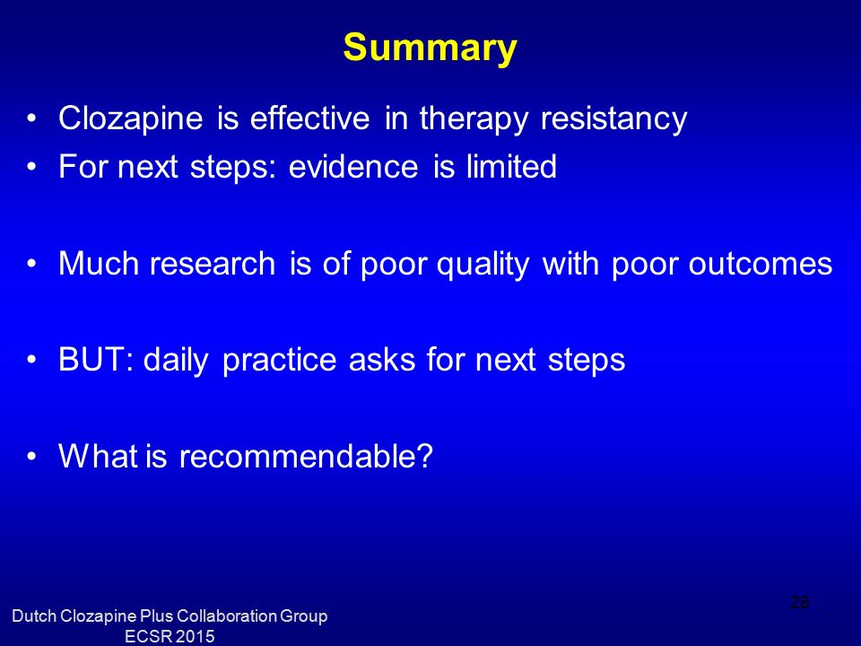 Summary Clozapine is effective in therapy resistancy For next steps: evidence is limited Much research is of poor quality with poor outcomes BUT: daily practice asks for next steps What is recommendable.