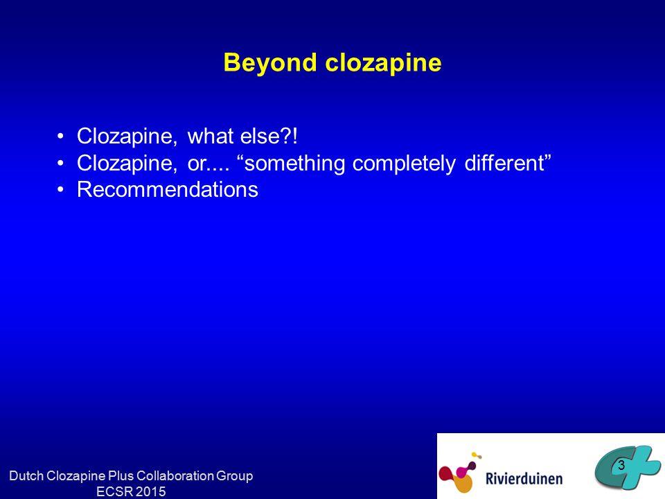Clozapine, what else? 4 Dutch Clozapine Plus Collaboration Group ECSR 2015