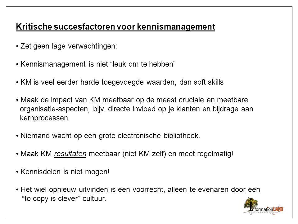 Kritische succesfactoren voor kennismanagement Zet geen lage verwachtingen: Kennismanagement is niet leuk om te hebben KM is veel eerder harde toegevoegde waarden, dan soft skills Maak de impact van KM meetbaar op de meest cruciale en meetbare organisatie-aspecten, bijv.