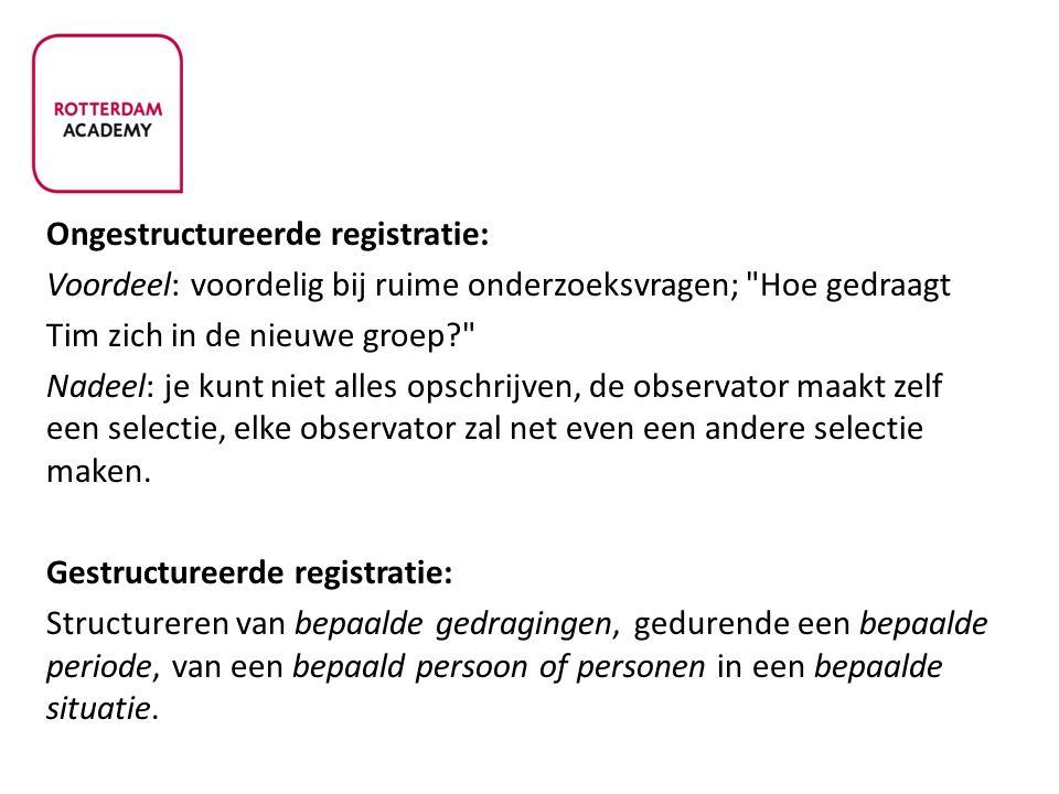 Ongestructureerde registratie: Voordeel: voordelig bij ruime onderzoeksvragen;
