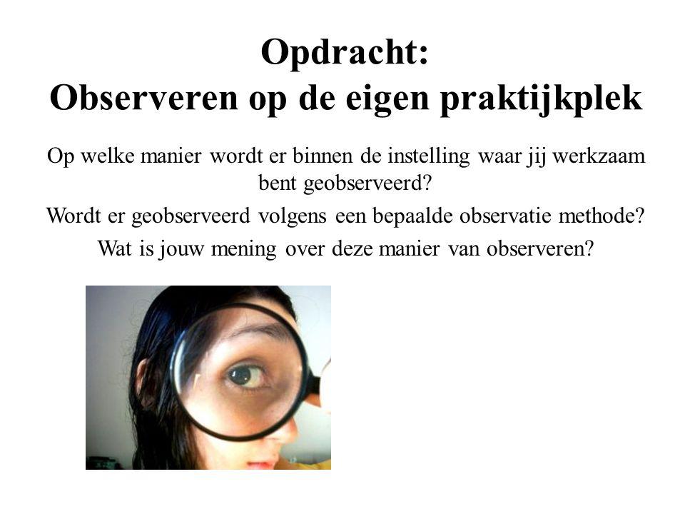 Opdracht: Observeren op de eigen praktijkplek Op welke manier wordt er binnen de instelling waar jij werkzaam bent geobserveerd? Wordt er geobserveerd