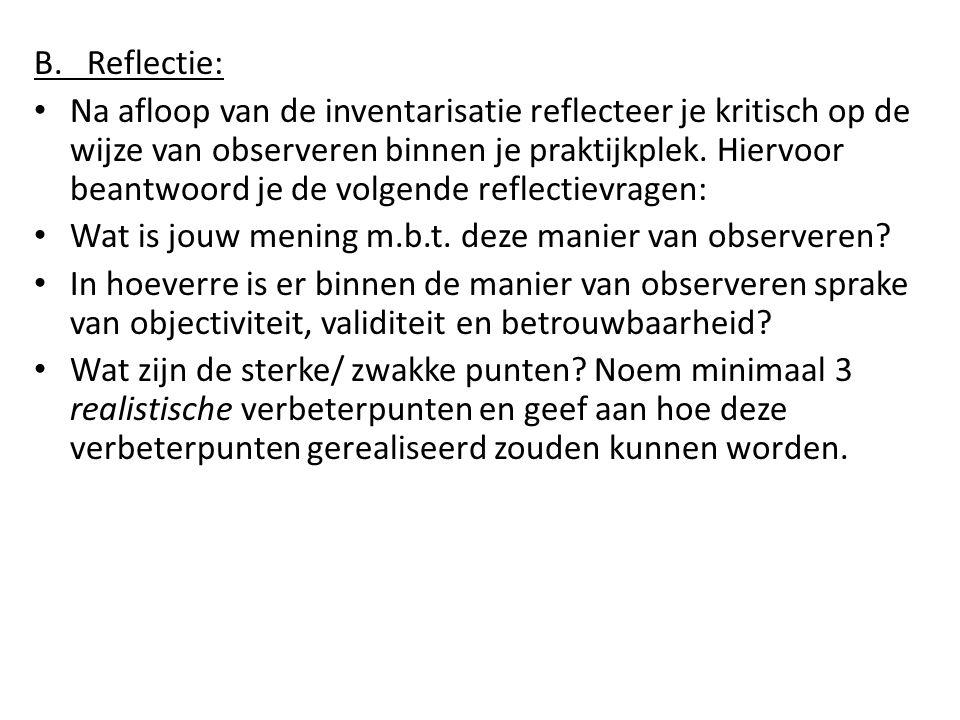 B. Reflectie: Na afloop van de inventarisatie reflecteer je kritisch op de wijze van observeren binnen je praktijkplek. Hiervoor beantwoord je de volg