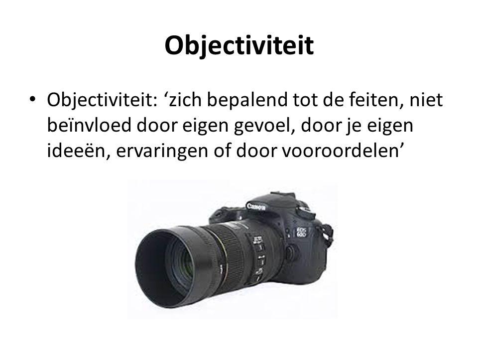 Objectiviteit Objectiviteit: 'zich bepalend tot de feiten, niet beïnvloed door eigen gevoel, door je eigen ideeën, ervaringen of door vooroordelen'