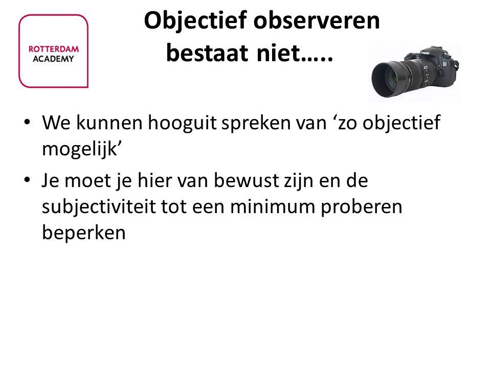Objectief observeren bestaat niet….. We kunnen hooguit spreken van 'zo objectief mogelijk' Je moet je hier van bewust zijn en de subjectiviteit tot ee