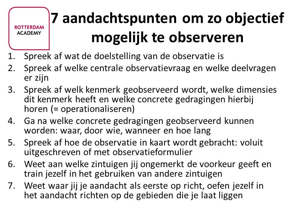 7 aandachtspunten om zo objectief mogelijk te observeren 1.Spreek af wat de doelstelling van de observatie is 2.Spreek af welke centrale observatievra