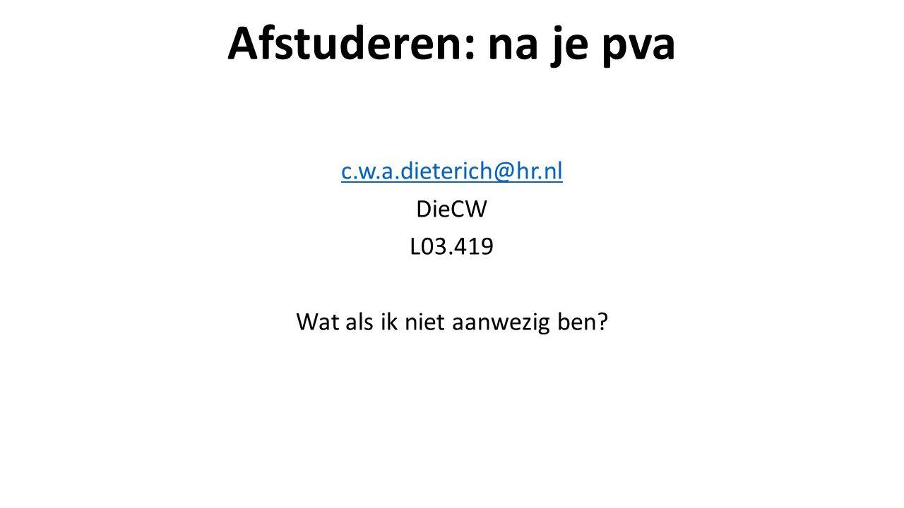 Afstuderen: na je pva c.w.a.dieterich@hr.nl DieCW L03.419 Wat als ik niet aanwezig ben