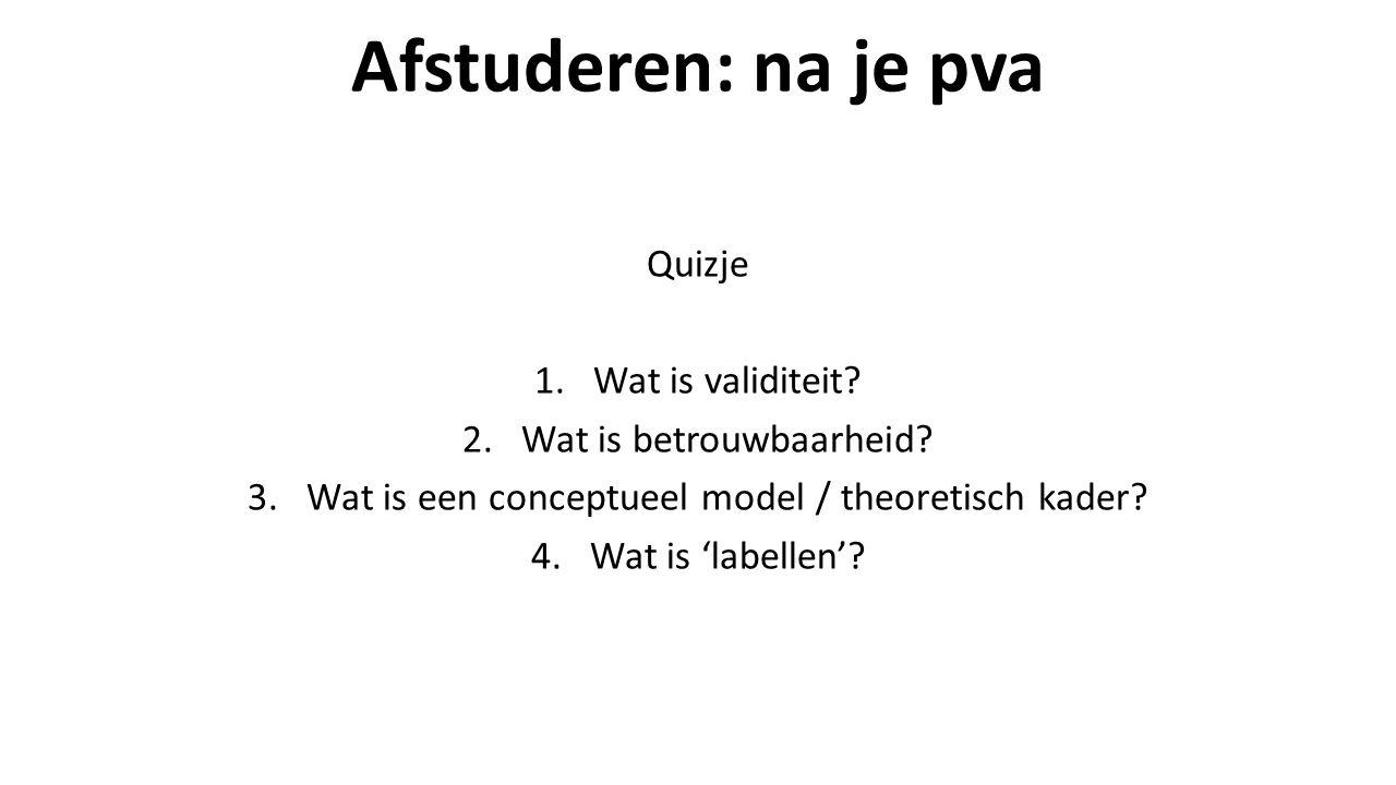 Afstuderen: na je pva Quizje 1.Wat is validiteit. 2.Wat is betrouwbaarheid.