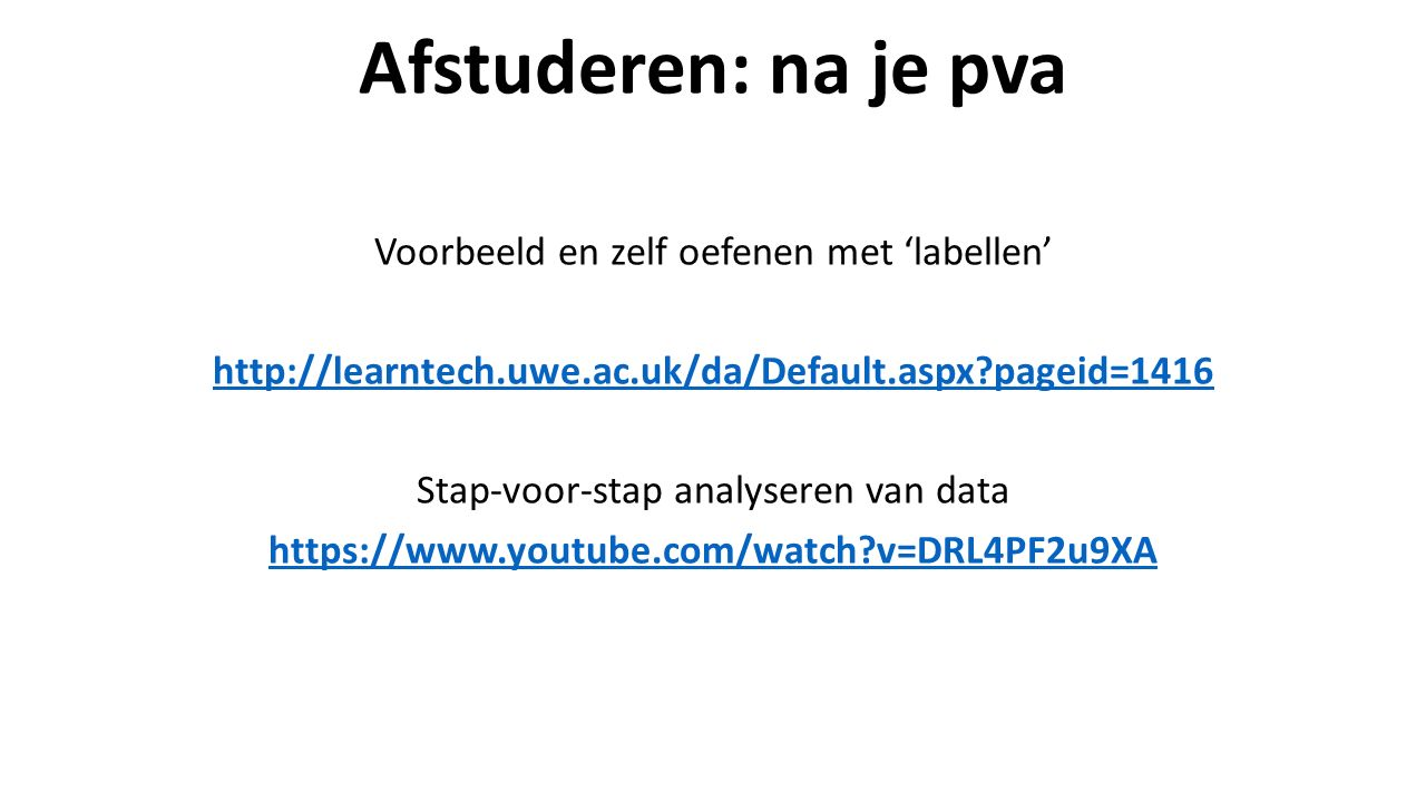 Afstuderen: na je pva Voorbeeld en zelf oefenen met 'labellen' http://learntech.uwe.ac.uk/da/Default.aspx pageid=1416 Stap-voor-stap analyseren van data https://www.youtube.com/watch v=DRL4PF2u9XA