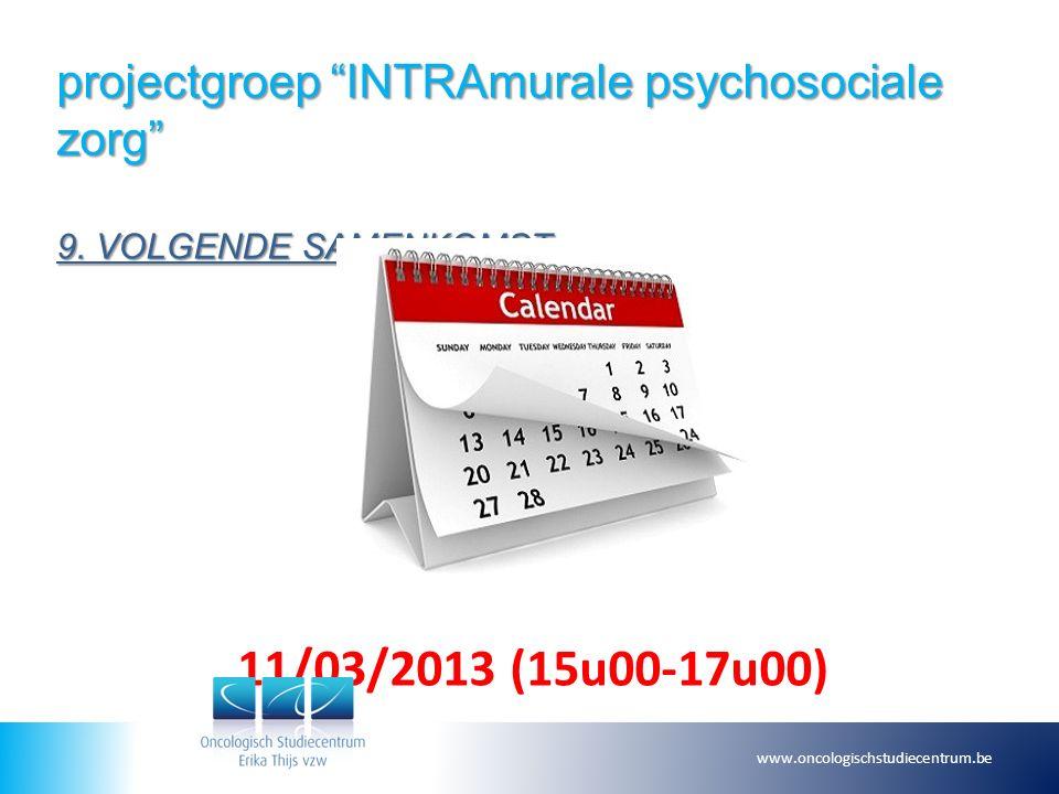 """projectgroep """"INTRAmurale psychosociale zorg"""" 9. VOLGENDE SAMENKOMST 11/03/2013 (15u00-17u00) www.oncologischstudiecentrum.be"""