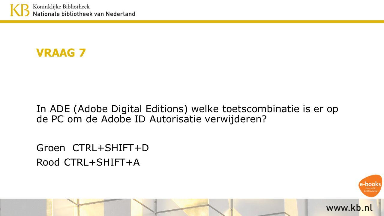 VRAAG 7 In ADE (Adobe Digital Editions) welke toetscombinatie is er op de PC om de Adobe ID Autorisatie verwijderen.