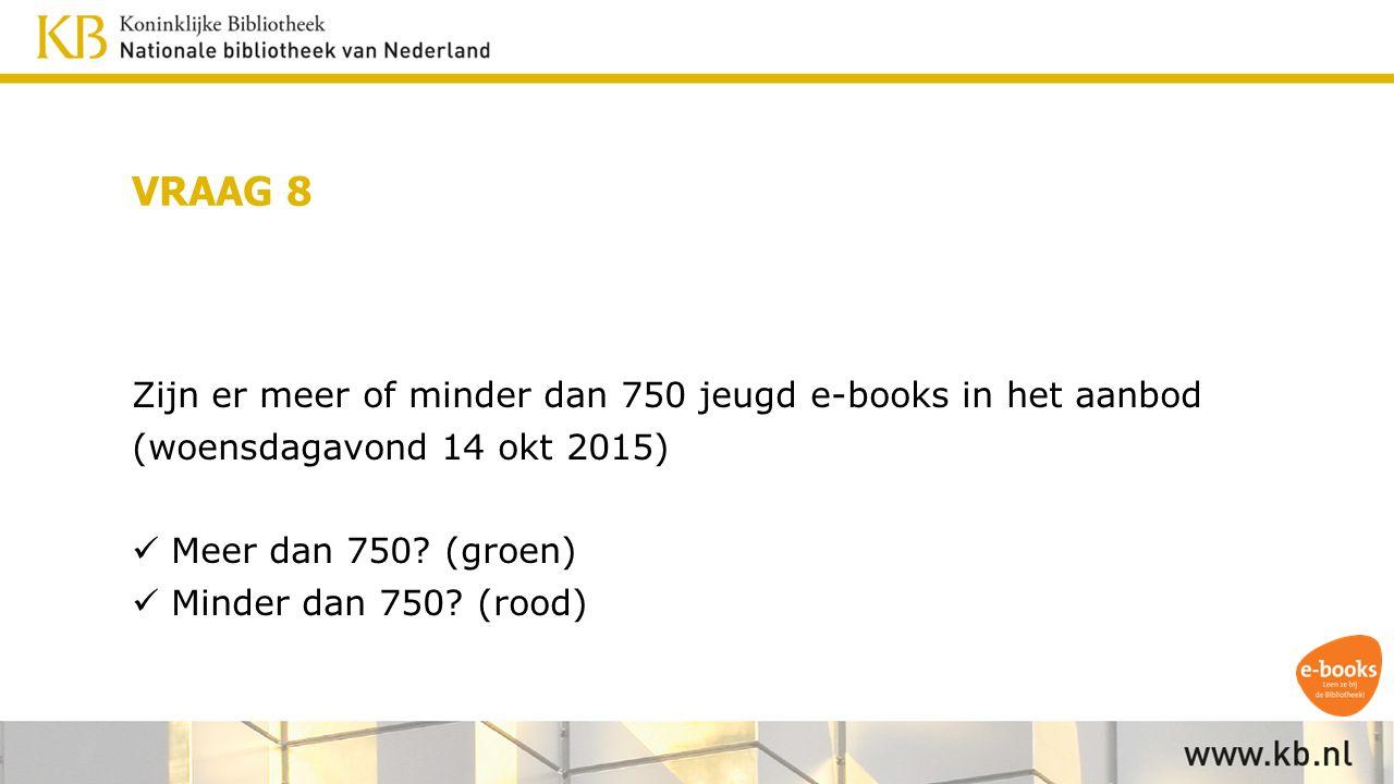 VRAAG 8 Zijn er meer of minder dan 750 jeugd e-books in het aanbod (woensdagavond 14 okt 2015) Meer dan 750.
